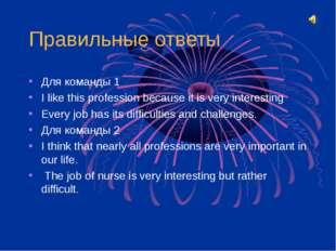 Правильные ответы Для команды 1 I like this profession because it is very int