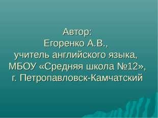 Автор: Егоренко А.В., учитель английского языка, МБОУ «Средняя школа №12», г.