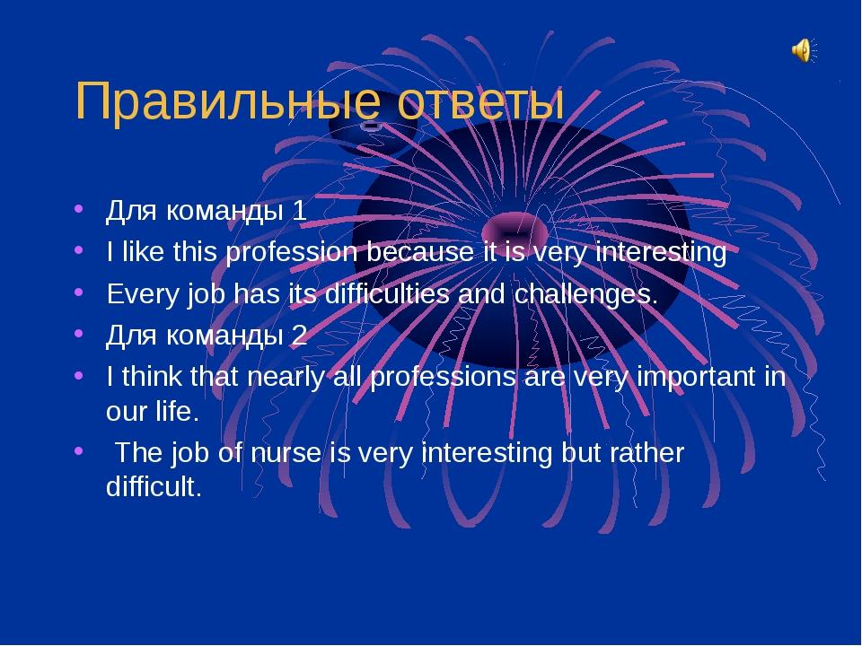 Правильные ответы Для команды 1 I like this profession because it is very int...