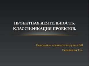 Выполнила: воспитатель группы №8 Скрябикова Т.А. ПРОЕКТНАЯ ДЕЯТЕЛЬНОСТЬ. КЛАС