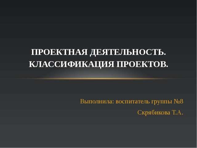 Выполнила: воспитатель группы №8 Скрябикова Т.А. ПРОЕКТНАЯ ДЕЯТЕЛЬНОСТЬ. КЛАС...