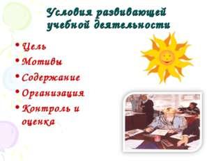 Условия развивающей учебной деятельности Цель Мотивы Содержание Организация К