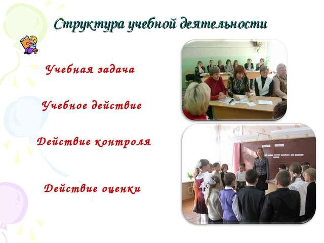 Структура учебной деятельности Учебная задача Учебное действие Действие конт...