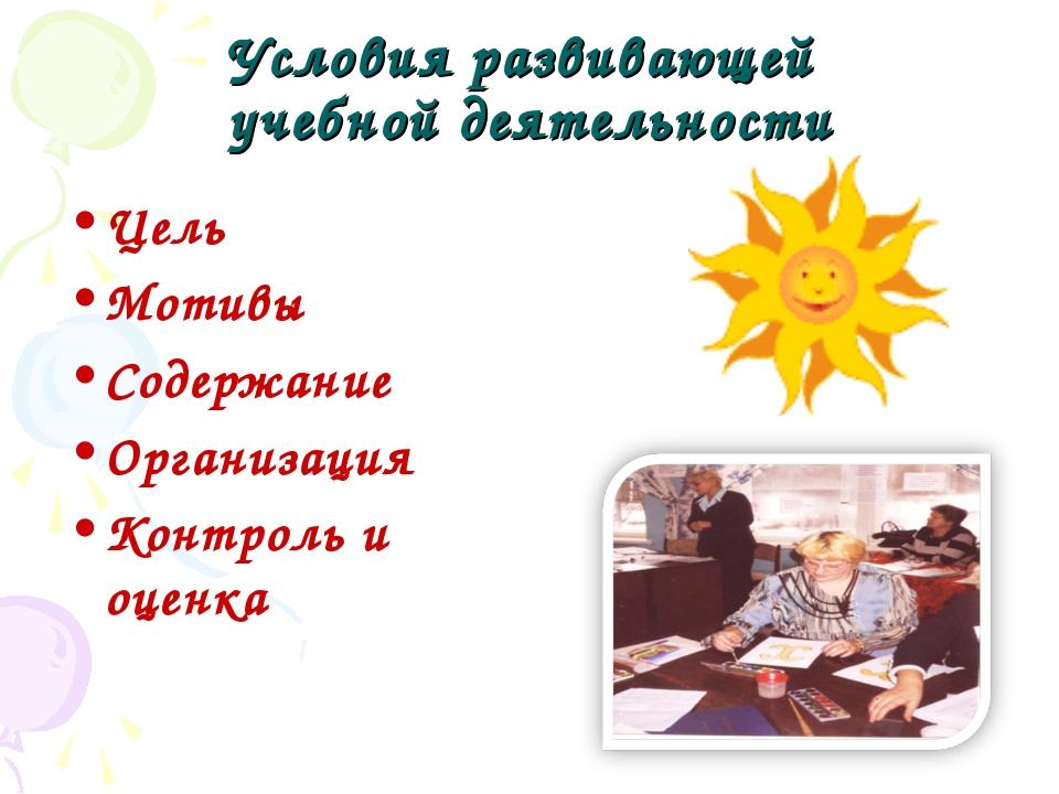 Условия развивающей учебной деятельности Цель Мотивы Содержание Организация К...