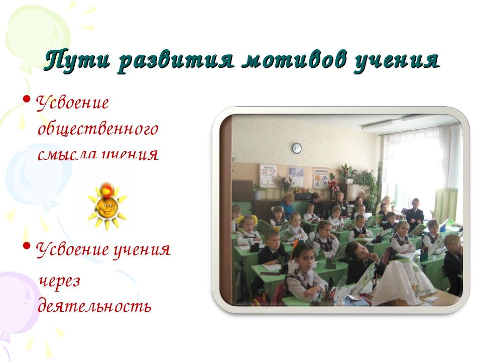 Пути развития мотивов учения Усвоение общественного смысла учения Усвоение уч...