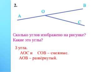 Сколько углов изображено на рисунке? Какие это углы? 3 угла. ∠АОС и ∠СОВ – см