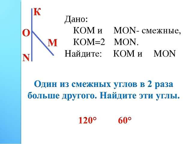 Дано: ∠КОМ и ∠МОN- смежные, ∠КОМ=2∠МОN. Найдите: ∠КОМ и ∠МОN