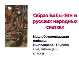 Образ Бабы-Яги в русских народных сказках Исследовательская работа. Выполнила