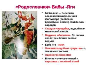 «Родословная» Бабы -Яги Ба́ба-яга́ — персонаж славянской мифологии и фольклор