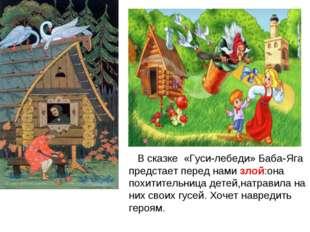 В сказке «Гуси-лебеди» Баба-Яга предстает перед нами злой:она похитительница