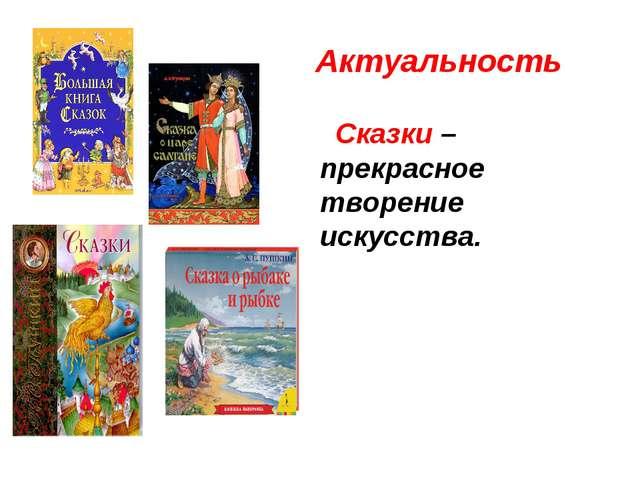 Актуальность Сказки – прекрасное творение искусства.