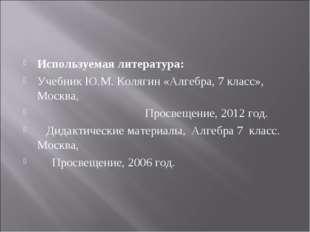 Используемая литература: Учебник Ю.М. Колягин «Алгебра, 7 класс», Москва, Про