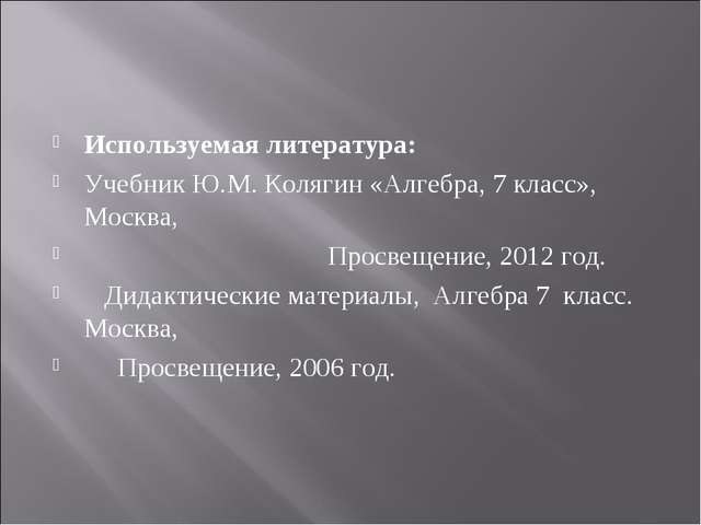 Используемая литература: Учебник Ю.М. Колягин «Алгебра, 7 класс», Москва, Про...