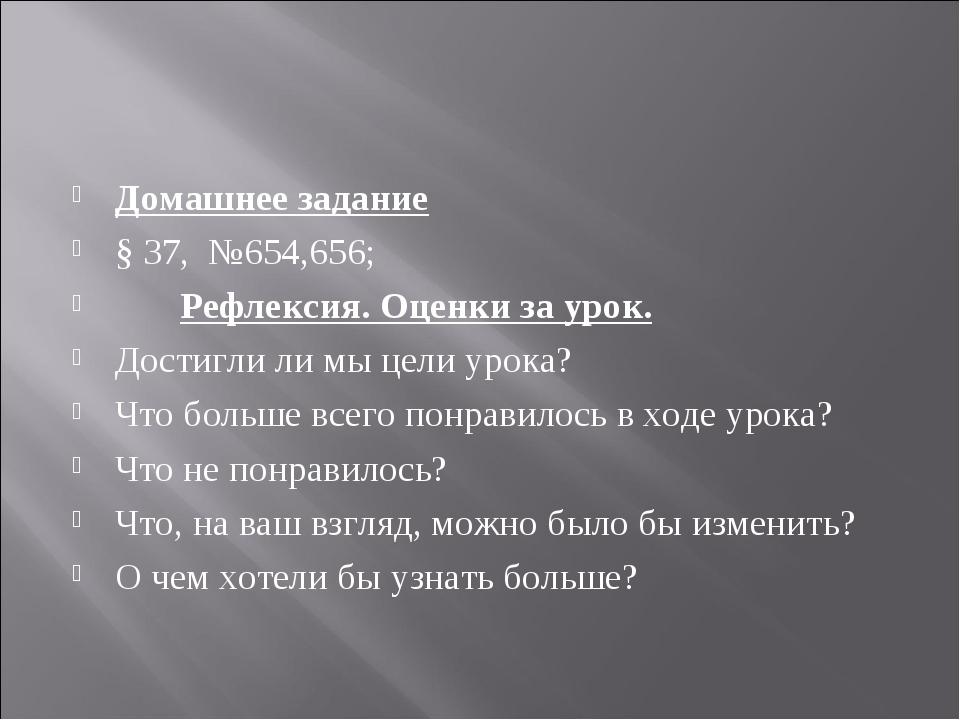 Домашнее задание § 37, №654,656; Рефлексия. Оценки за урок. Достигли ли мы це...