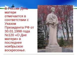В России День матери отмечается в соответствии с Указом Президента РФ от 30.