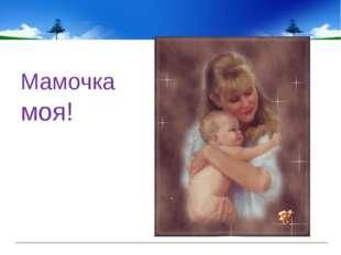 Мамочка моя!