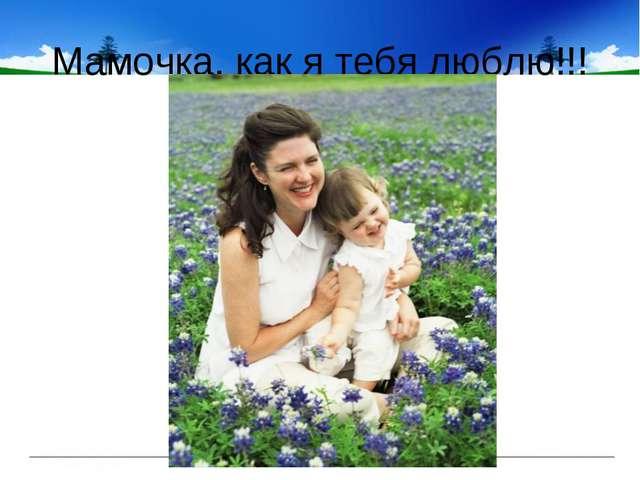 Мамочка, как я тебя люблю!!!