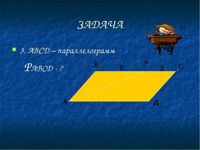 ЗАДАЧА 3. АВСД – параллелограмм     РАВСД - ?
