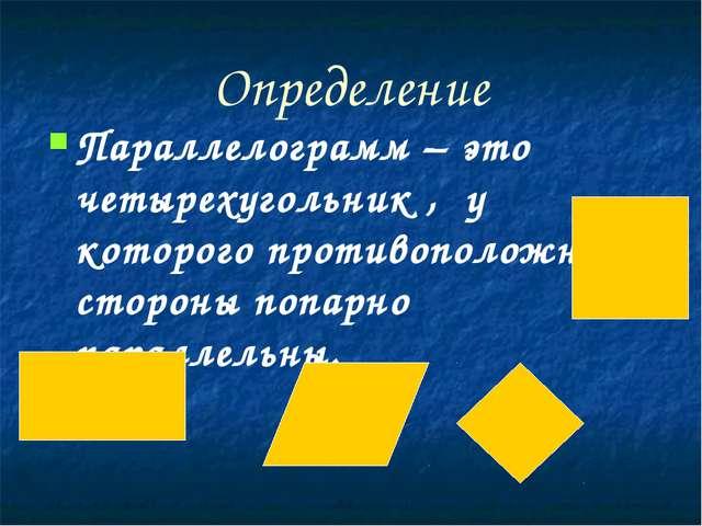 Определение Параллелограмм – это четырехугольник ,  у которого противоположн...