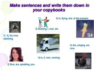 Make sentences and write them down in your copybooks Is, he, now, watching.
