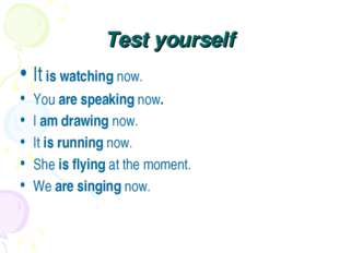 Test yourself It is watching now. You are speaking now. I am drawing now. It