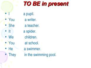 TO BE in present I a pupil. You a writer. She a teacher. It a spider. We chil