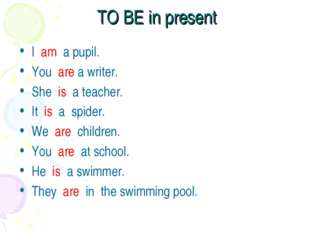 TO BE in present I am a pupil. You are a writer. She is a teacher. It is a sp