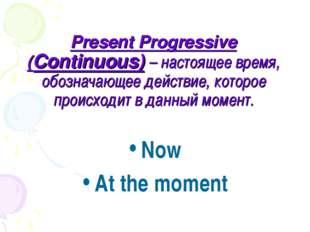 Present Progressive (Continuous) – настоящее время, обозначающее действие, ко