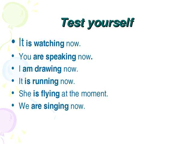 Test yourself It is watching now. You are speaking now. I am drawing now. It...