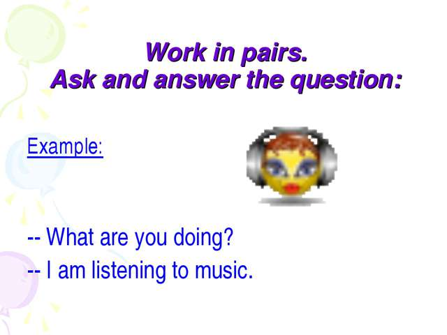 Work in pairs. Ask and answer the question: Example: -- What are you doing? -...