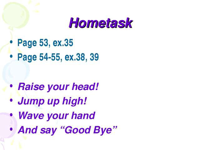 Hometask Page 53, ex.35 Page 54-55, ex.38, 39 Raise your head! Jump up high!...