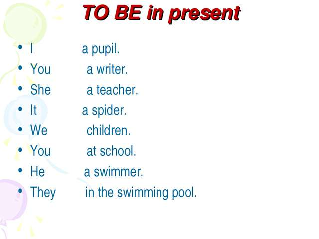 TO BE in present I a pupil. You a writer. She a teacher. It a spider. We chil...