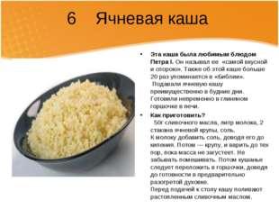 6 Ячневая каша Эта каша была любимым блюдом ПетраI. Он называл ее«самой вк