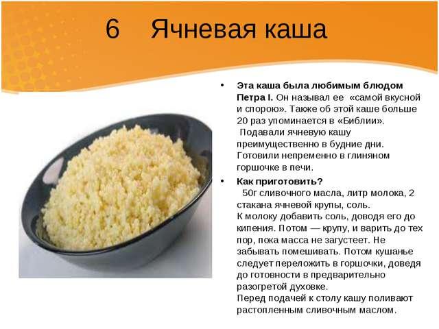 6 Ячневая каша Эта каша была любимым блюдом ПетраI. Он называл ее«самой вк...