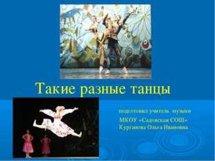 Такие разные танцы  подготовил учитель музыки МКОУ «Садовская СОШ»  Кург