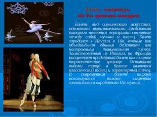 Балет– спектакль, где все артисты танцуют Балет- вид сценического искусства,