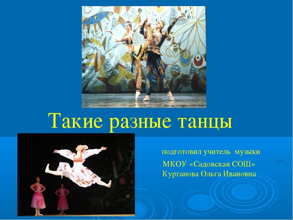 Такие разные танцы  подготовил учитель музыки МКОУ «Садовская СОШ»  Кург...