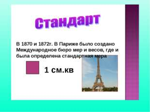 В 1870 и 1872г. В Париже было создано Международное бюро мер и весов, где и б