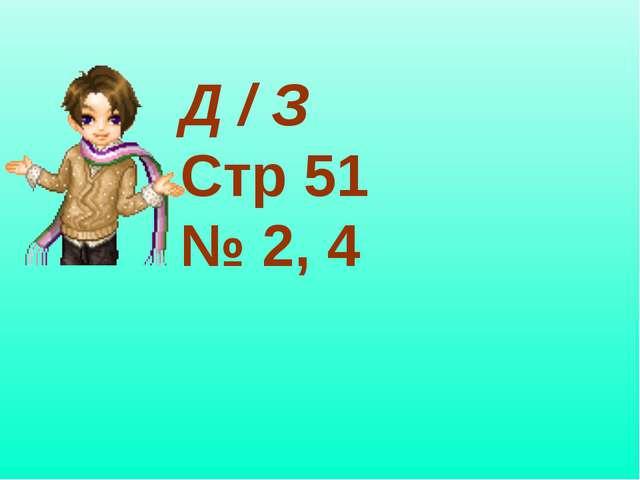 Д / З Стр 51 № 2, 4
