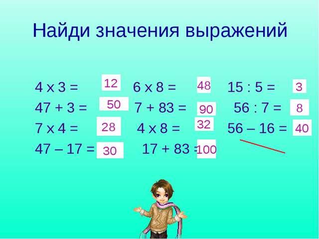 Найди значения выражений 4 х 3 = 6 х 8 = 15 : 5 = 47 + 3 = 7 + 83 = 56 : 7 =...