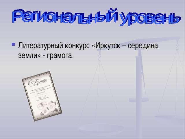 Литературный конкурс «Иркутск – середина земли» - грамота.
