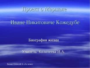 Проект о Маршале Иване Никитовиче Кожедубе Биография жизни Учитель: Колотеева
