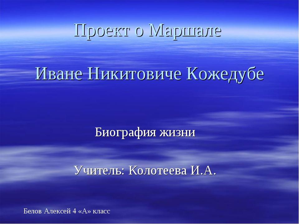 Проект о Маршале Иване Никитовиче Кожедубе Биография жизни Учитель: Колотеева...