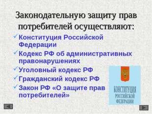 Законодательную защиту прав потребителей осуществляют: Конституция Российской