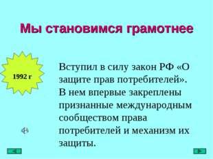 Мы становимся грамотнее 1992 г Вступил в силу закон РФ «О защите прав потреби