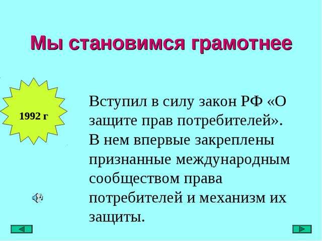Мы становимся грамотнее 1992 г Вступил в силу закон РФ «О защите прав потреби...