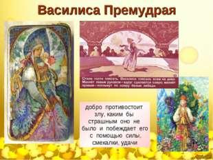 Василиса Премудрая добро противостоит злу, каким бы страшным оно не было и по