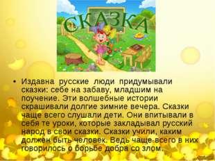 Издавна русские люди придумывали сказки: себе на забаву, младшим на поучение.