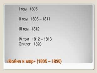 «Война и мир» (1805 – 1820) I том 1805 II том 1806 – 1811 III том 1812 IV том