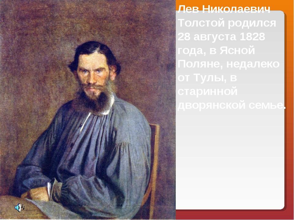 Лев Николаевич Толстой родился 28 августа 1828 года, в Ясной Поляне, недалеко...